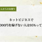 ネットビジネスで月に5000円を稼げない人は95%って本当?