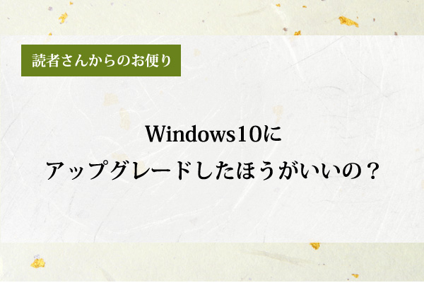 Windows10にアップグレードしたほうがいいの?