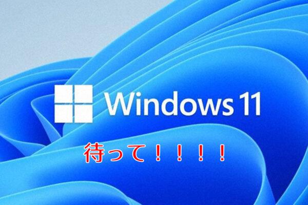 ビジネスでPCを使っているならwindows11にアップデートするのは待って!
