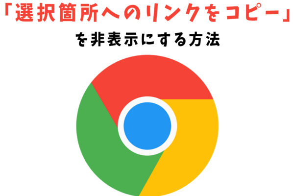 Chromeの「選択箇所へのリンクをコピー」を非表示にする方法